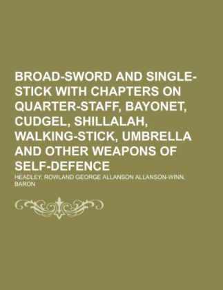 Broad-Sword and Single-Stick With Chapters on Quarter-Staff, Bayonet, Cudgel, Shillalah, Walking-Stick, Umbrella and Other Weapons of Self-Defence.pdf
