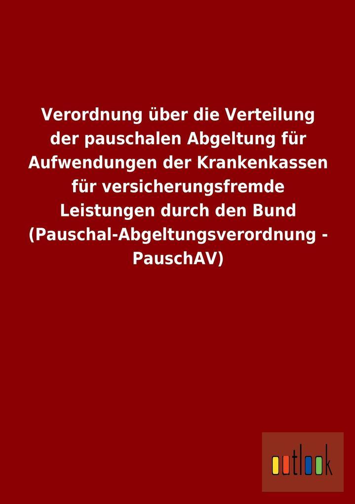 Verordnung über die Verteilung der pauschalen Abgeltung für Aufwendungen der Krankenkassen für versicherungsfremde Leistungen durch den Bund (Pauschal-Abgeltungsverordnung - PauschAV).pdf