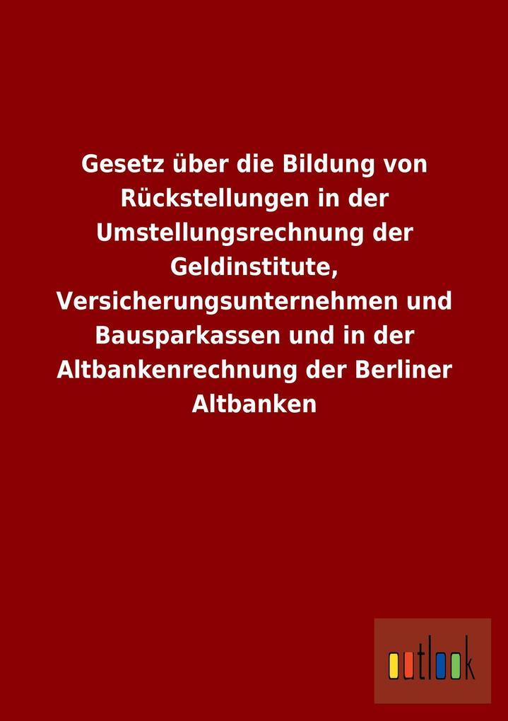 Gesetz über die Bildung von Rückstellungen in der Umstellungsrechnung der Geldinstitute, Versicherungsunternehmen und Bausparkassen und in der Altbankenrechnung der Berliner Altbanken.pdf