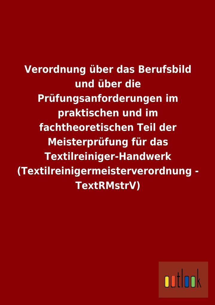 Verordnung über das Berufsbild und über die Prüfungsanforderungen im praktischen und im fachtheoretischen Teil der Meisterprüfung für das Textilreiniger-Handwerk (Textilreinigermeisterverordnung - TextRMstrV).pdf