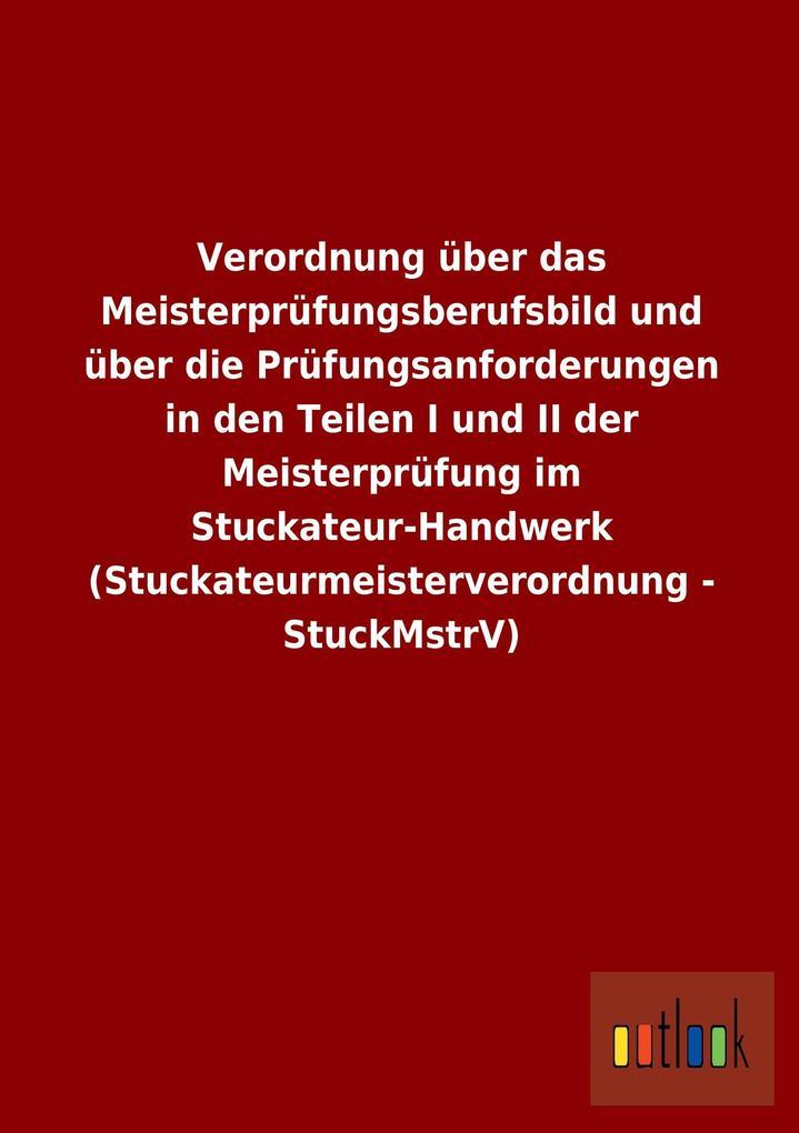 Verordnung über das Meisterprüfungsberufsbild und über die Prüfungsanforderungen in den Teilen I und II der Meisterprüfung im Stuckateur-Handwerk (Stuckateurmeisterverordnung - StuckMstrV).pdf