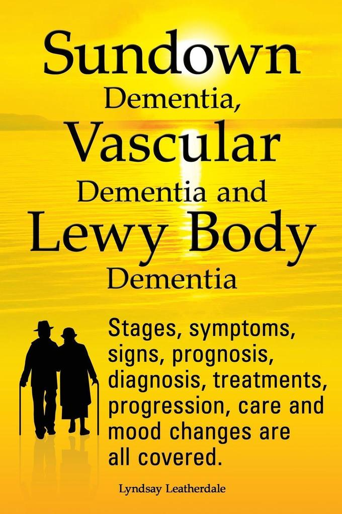 Sundown Dementia, Vascular Dementia and Lewy Body Dementia Explained. Stages, Symptoms, Signs, Prognosis, Diagnosis, Treatments, Progression, Care and.pdf