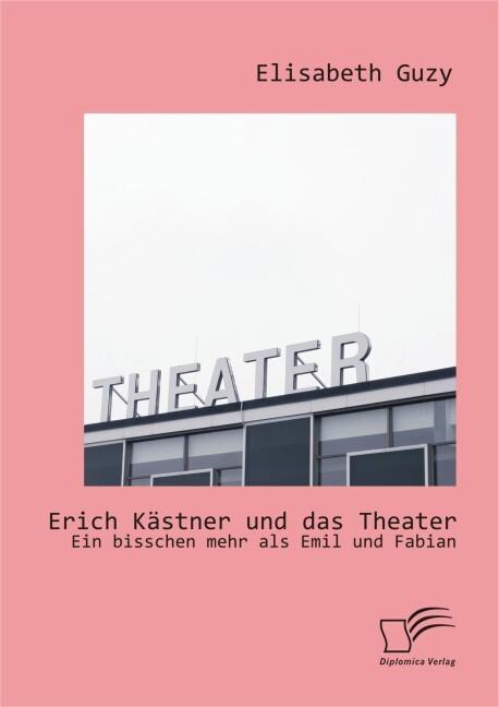 Erich Kästner und das Theater: Ein bisschen mehr als Emil und Fabian.pdf