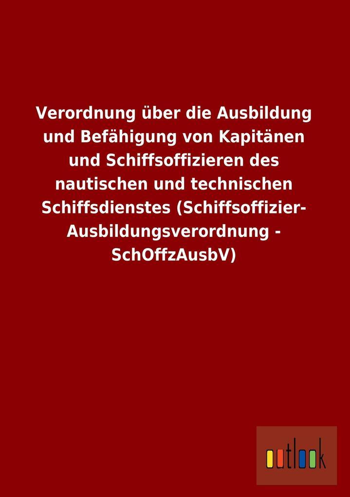 Verordnung über die Ausbildung und Befähigung von Kapitänen und Schiffsoffizieren des nautischen und technischen Schiffsdienstes (Schiffsoffizier- Ausbildungsverordnung - SchOffzAusbV).pdf