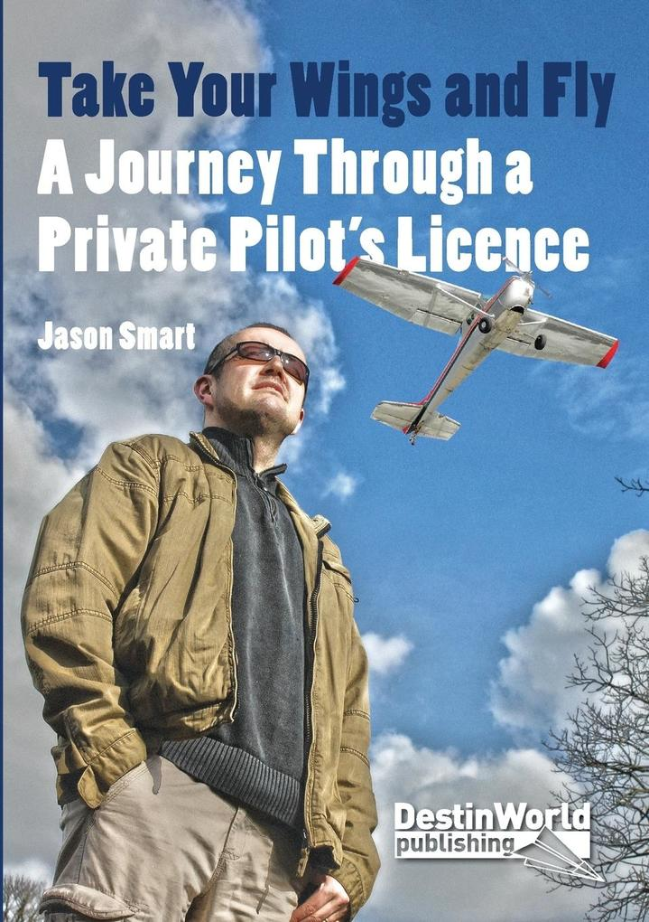 Take Your Wings and Fly - A Journey Through a Private Pilots Licence.pdf