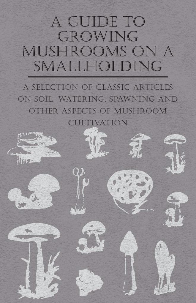 A Guide to Growing Mushrooms on a Smallholding - A Selection of Classic Articles on Soil, Watering, Spawning and Other Aspects of Mushroom Cultivation (Self-Sufficiency Series).pdf