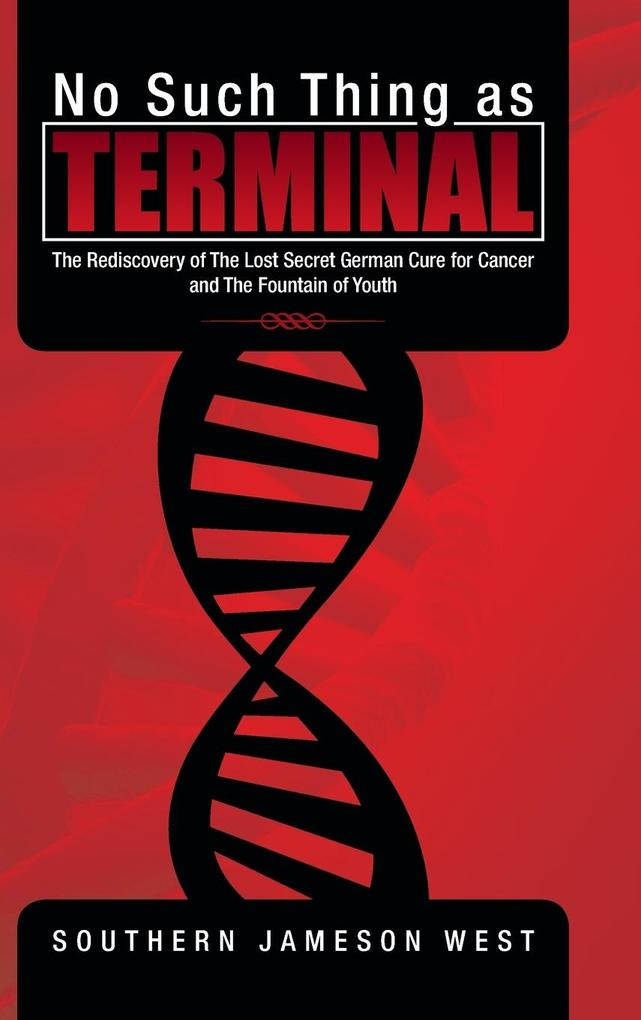 No Such Thing as Terminal: The Rediscovery of the Lost Secret German Cure for Cancer and the Fountain of Youth.pdf