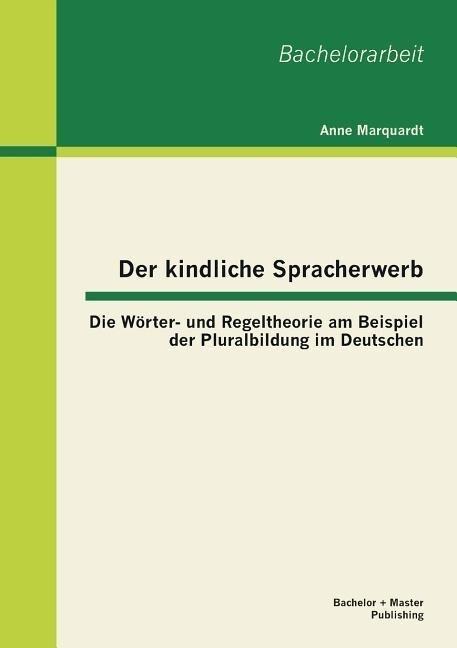 Der kindliche Spracherwerb: Die Wörter- und Regeltheorie am Beispiel der Pluralbildung im Deutschen.pdf