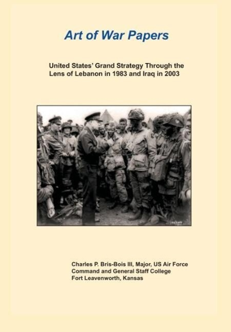 United States Grand Strategy Through the Lens of Lebanon in 1983 and Iraq in 2003 (Art of War Papers Series).pdf