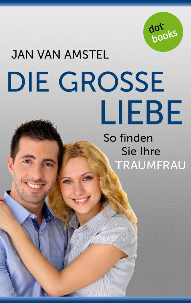Die große Liebe: So finden Sie Ihre Traumfrau.pdf