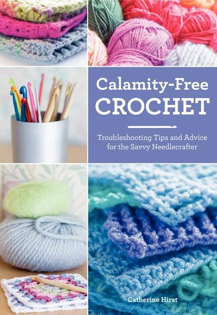 Calamity-Free Crochet: Troubleshooting Tips and Advice for the Savvy Needlecrafter.pdf