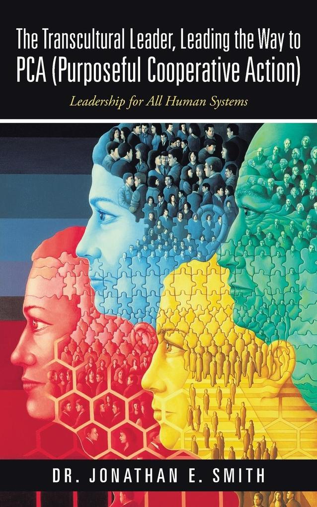 The Transcultural Leader, Leading the Way to Pca (Purposeful Cooperative Action): Leadership for All Human Systems.pdf