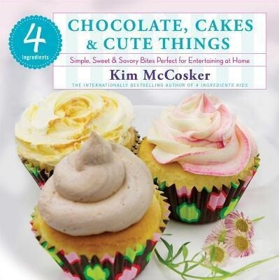 4 Ingredients: Chocolate, Cakes & Cute Things: Simple, Sweet & Savory Bites Perfect for Entertaining at Home.pdf