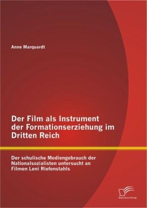 Der Film als Instrument der Formationserziehung im Dritten Reich: Der schulische Mediengebrauch der Nationalsozialisten untersucht an Filmen Leni Riefenstahls.pdf