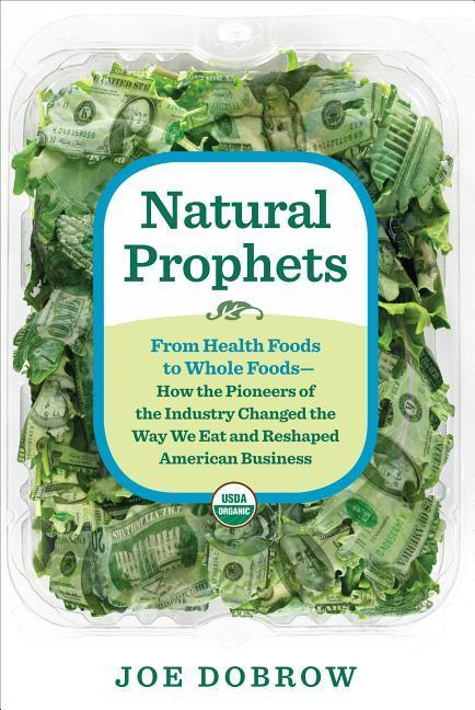 Natural Prophets: From Health Foods to Whole Foods--How the Pioneers of the Industry Changed the W Ay We Eat and Reshaped American Busin.pdf