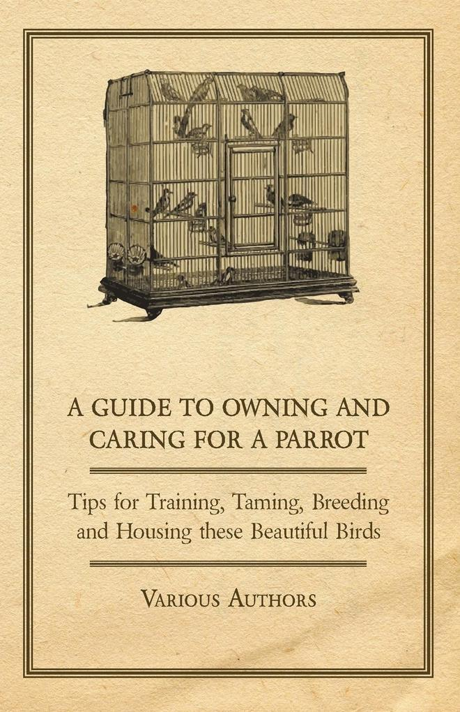 A Guide to Owning and Caring for a Parrot - Tips for Training, Taming, Breeding and Housing these Beautiful Birds.pdf