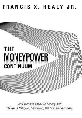 The Moneypower Continuum: An Extended Essay on Money and Power in Religion, Education, Politics, and Business.pdf