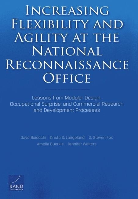 Increasing Flexibility and Agility at the National Reconnaissance Office: Lessons from Modular Design, Occupational Surprise, and Commercial Research.pdf