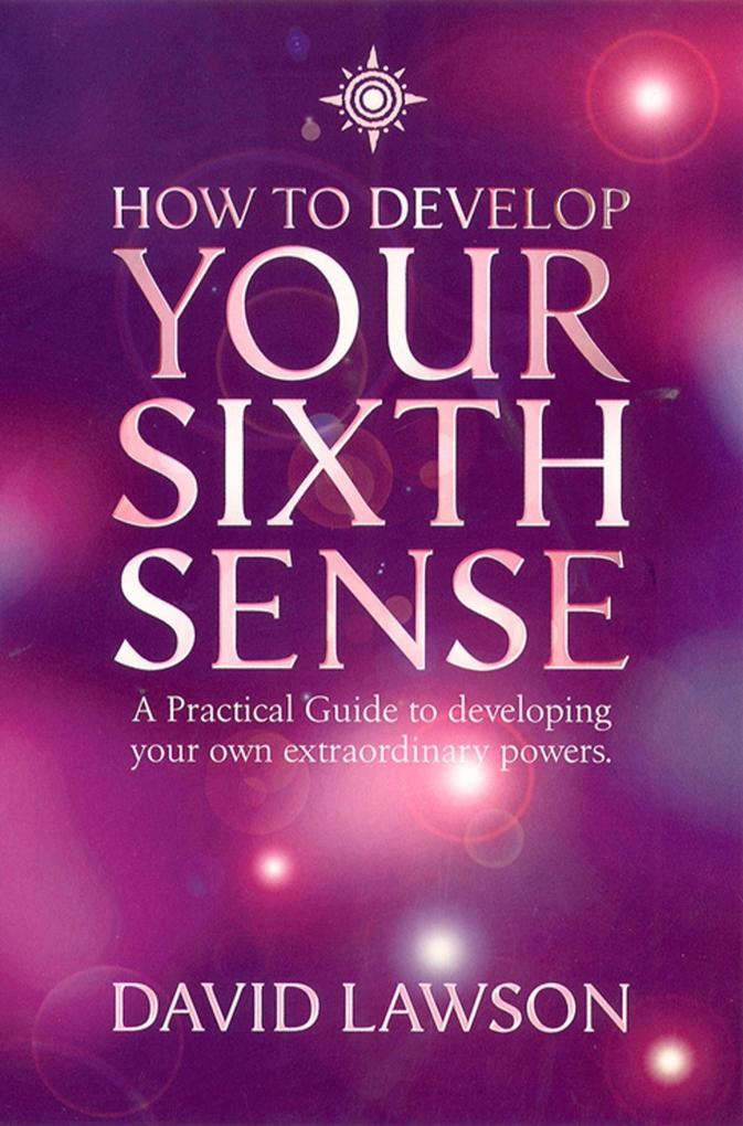 How to Develop Your Sixth Sense: A practical guide to developing your own extraordinary powers.pdf