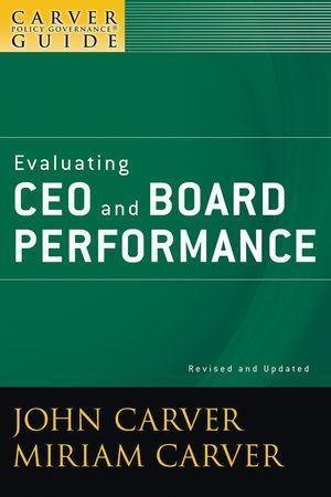 A Carver Policy Governance Guide, Volume 5, Evaluating CEO and Board Performance, Revised and Updated.pdf