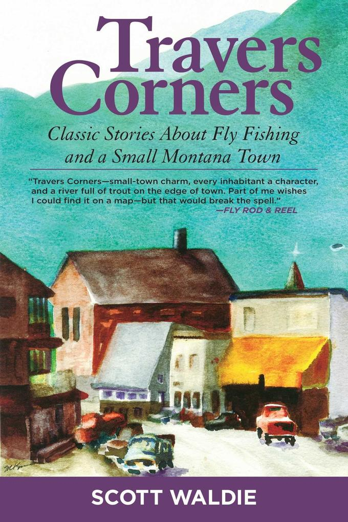 Travers Corners: Classic Stories about Fly Fishing and a Small Montana Town.pdf