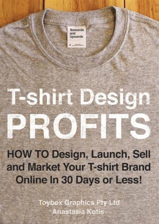 T-shirt Design Profits - How To Design, Launch, Sell and Market your T-shirt Brand Online In 30 Days or Less!.pdf