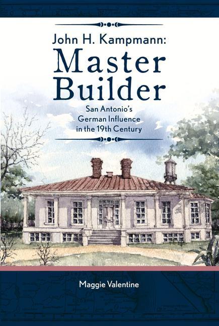 John H. Kampmann: Master Builder: San Antonios German Influence in the 19th Century.pdf