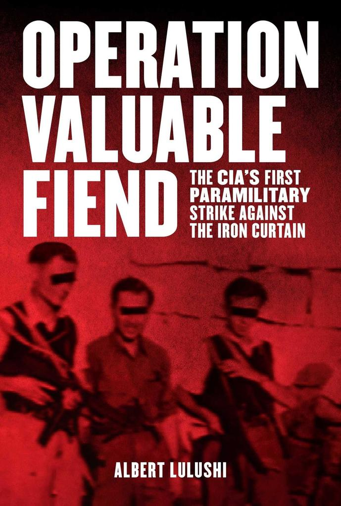 Operation Valuable Fiend: The Cias First Paramilitary Strike Against the Iron Curtain.pdf
