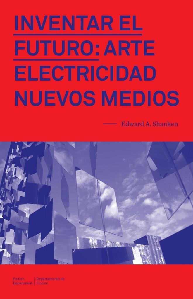 Inventar el Futuro: Arte, Electricidad, Nuevos Medios.pdf