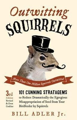 Outwitting Squirrels: 101 Cunning Stratagems to Reduce Dramatically the Egregious Misappropriation of Seed from Your Birdfeeder by Squirrels.pdf
