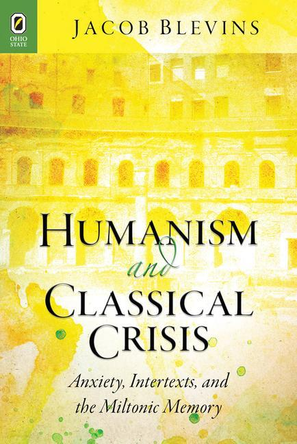 Humanism and Classical Crisis: Anxiety, Intertexts, and the Miltonic Memory.pdf