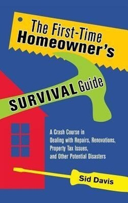 The First-Time Homeowners Survival Guide: A Crash Course in Dealing with Repairs, Renovations, Property Tax Issues, and Other Potential Disasters.pdf