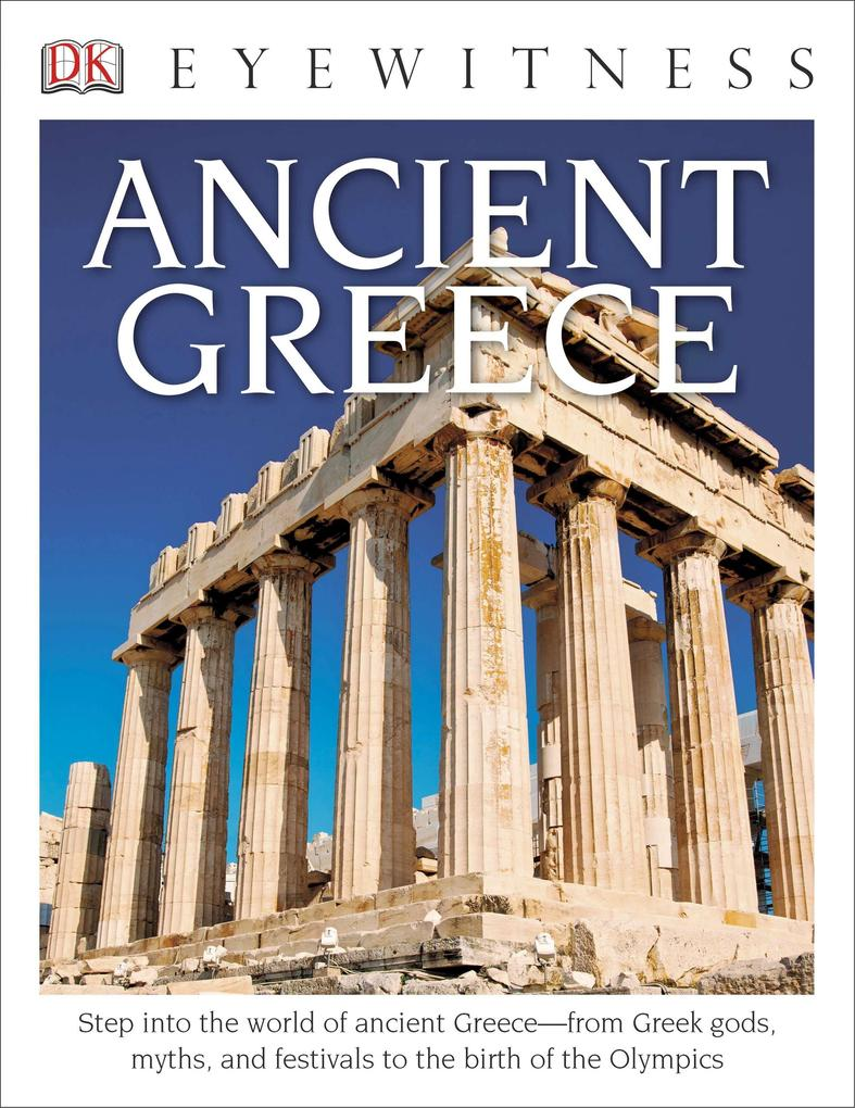DK Eyewitness Books: Ancient Greece: Step Into the World of Ancient Greece from Greek Gods, Myths, and Festivals to T.pdf