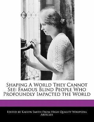 Shaping a World They Cannot See: Famous Blind People Who Profoundly Impacted the World.pdf