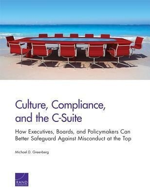 Culture, Compliance, and the C-Suite: How Executives, Boards, and Policymakers Can Better Safeguard Against Misconduct at the Top.pdf
