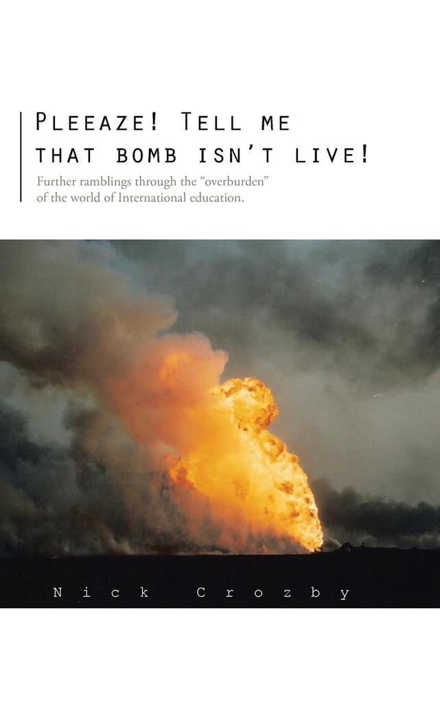 Pleeaze! Tell Me That Bomb Isnt Live!: Further Ramblings Through the Overburden of the World of International Education..pdf