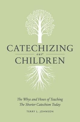 Catechizing Our Children: The Whys and Hows of Teaching the Shorter Catechism Today.pdf