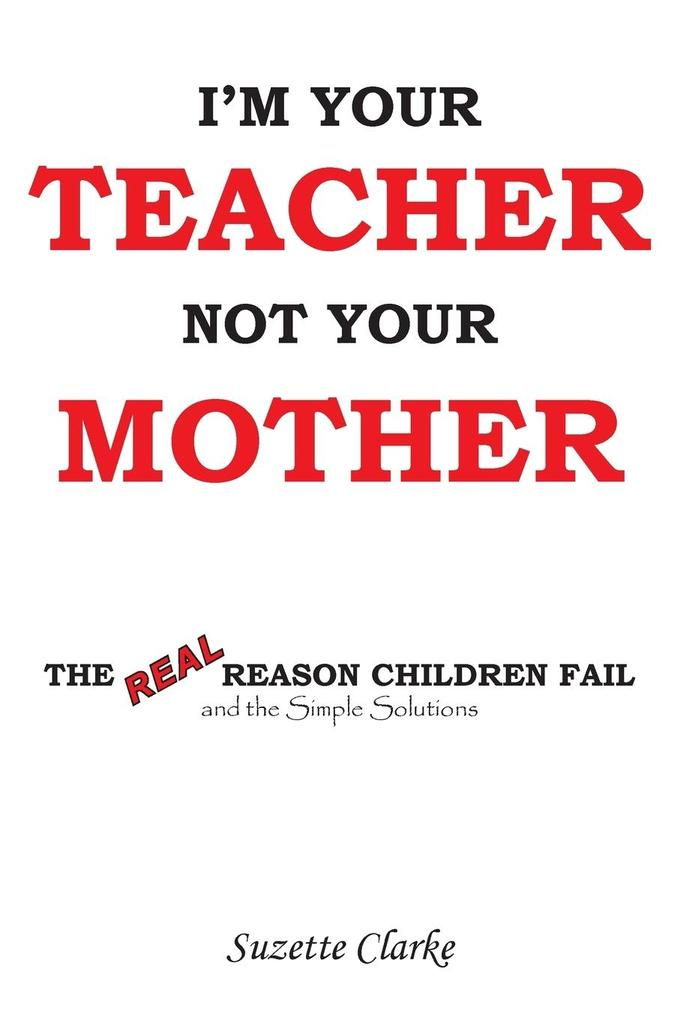 Im Your Teacher Not Your Mother: The Real Reason Children Fail and the Simple Solutions.pdf