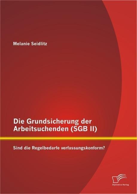 Die Grundsicherung der Arbeitsuchenden (SGB II): Sind die Regelbedarfe verfassungskonform?.pdf