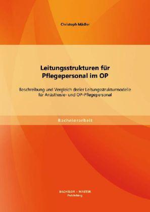 Leitungsstrukturen für Pflegepersonal im OP: Beschreibung und Vergleich dreier Leitungsstrukturmodelle für Anästhesie- und OP-Pflegepersonal.pdf