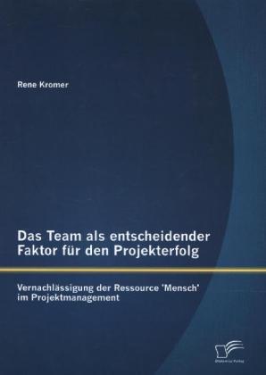 Das Team als entscheidender Faktor für den Projekterfolg: Vernachlässigung der Ressource Mensch im Projektmanagement.pdf