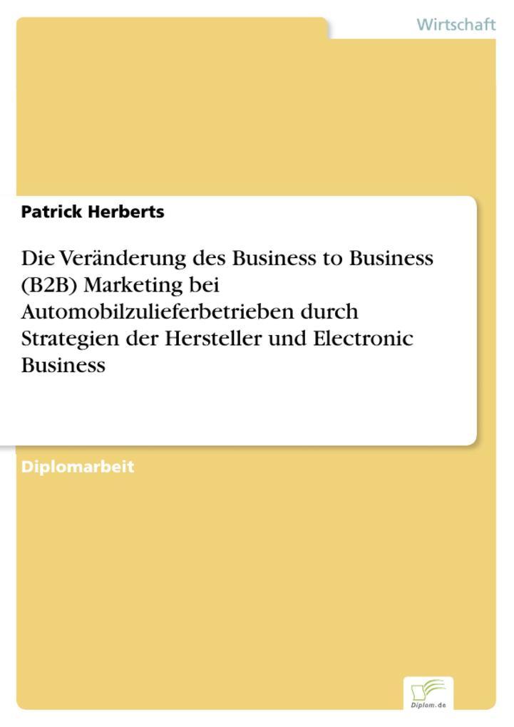 Die Veränderung des Business to Business (B2B) Marketing bei Automobilzulieferbetrieben durch Strategien der Hersteller und Electronic Business.pdf