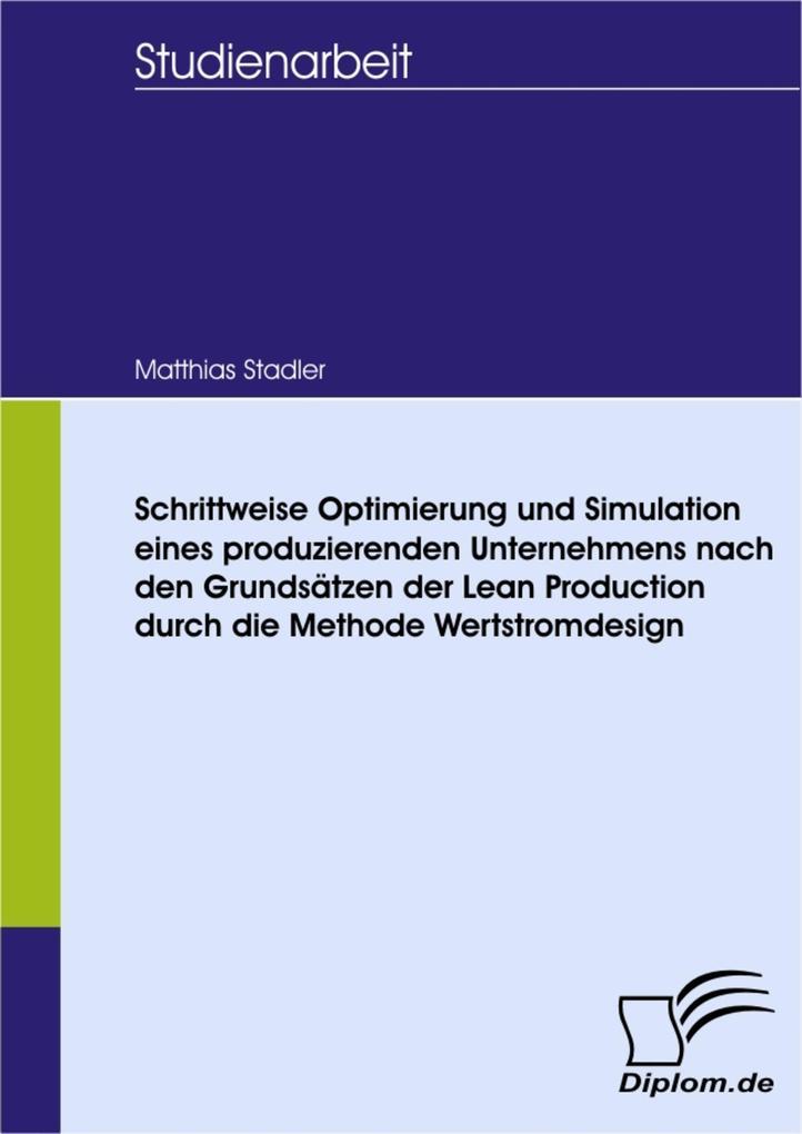 Schrittweise Optimierung und Simulation eines produzierenden Unternehmens nach den Grundsätzen der Lean Production durch die Methode Wertstromdesign.pdf