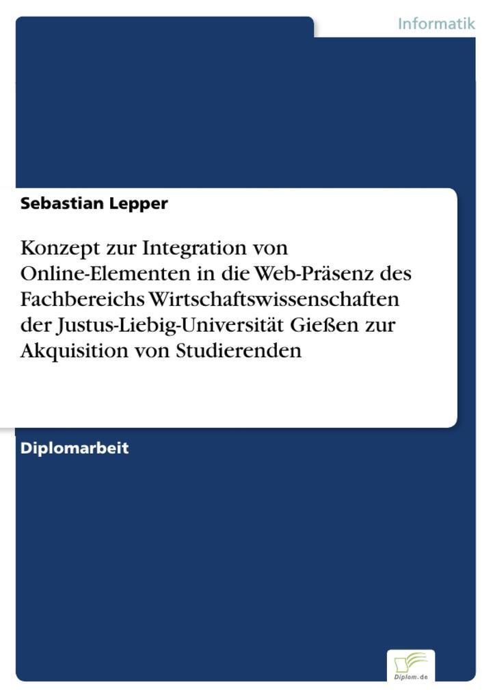 Konzept zur Integration von Online-Elementen in die Web-Präsenz des Fachbereichs Wirtschaftswissenschaften der Justus-Liebig-Universität Gießen zur Akquisition von Studierenden.pdf