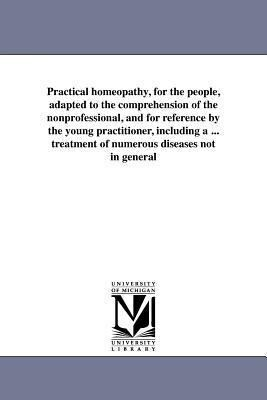 Practical Homeopathy, for the People, Adapted to the Comprehension of the Nonprofessional, and for Reference by the Young Practitioner, Including a ...pdf