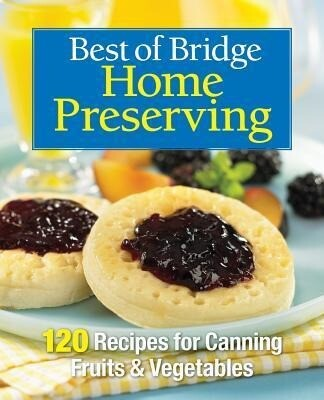 Best of Bridge Home Preserving: 120 Recipes for Jams, Jellies, Marmalades, Pickles and More.pdf
