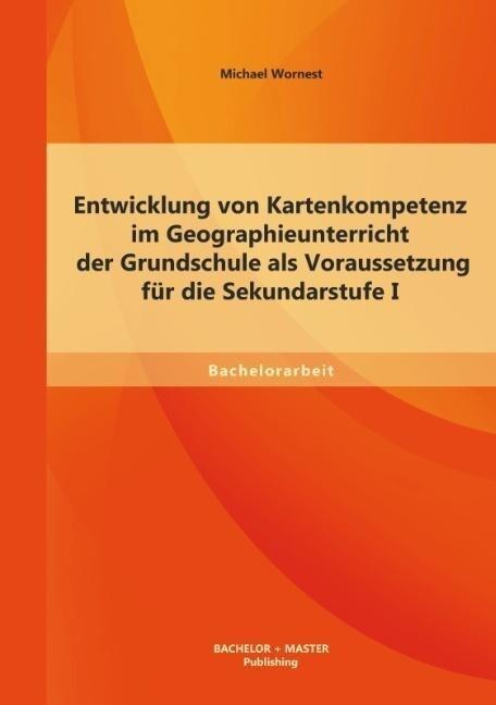 Entwicklung von Kartenkompetenz im Geographieunterricht der Grundschule als Voraussetzung für die Sekundarstufe I.pdf