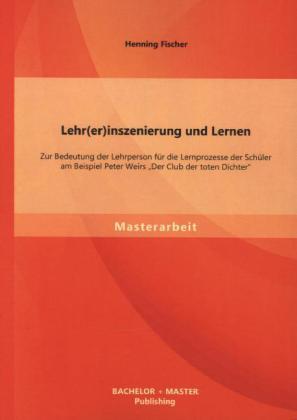 Lehr(er)inszenierung und Lernen: Zur Bedeutung der Lehrperson für die Lernprozesse der Schüler am Beispiel Peter Weirs Der Club der toten Dichter.pdf