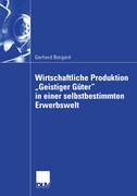 """Wirtschaftliche Produktion """"Geistiger Güter"""" in einer selbstbestimmten Erwerbswelt"""