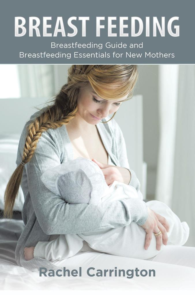 Breast Feeding: Breastfeeding Guide and Breastfeeding Essentials for New Mothers als eBook pdf